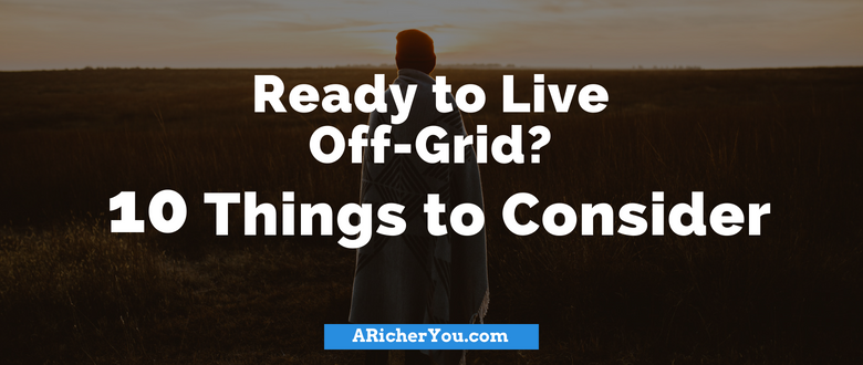 Ready to Live Off-Grid? 10 Things to Consider