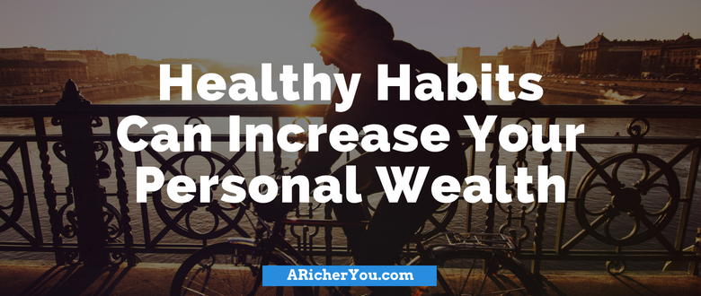 Healthy Habits Can Increase Your Personal Wealth