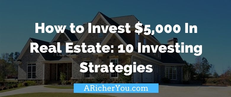 How to Invest $5,000 In Real Estate: 3 Passive and 7 Active Property Investing Strategies
